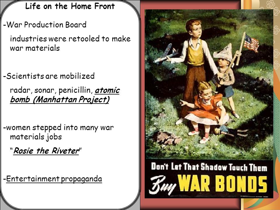 Life on the Home Front -War Production Board industries were retooled to make war materials -Scientists are mobilized radar, sonar, penicillin, atomic bomb (Manhattan Project) -women stepped into many war materials jobs Rosie the Riveter -Entertainment propaganda