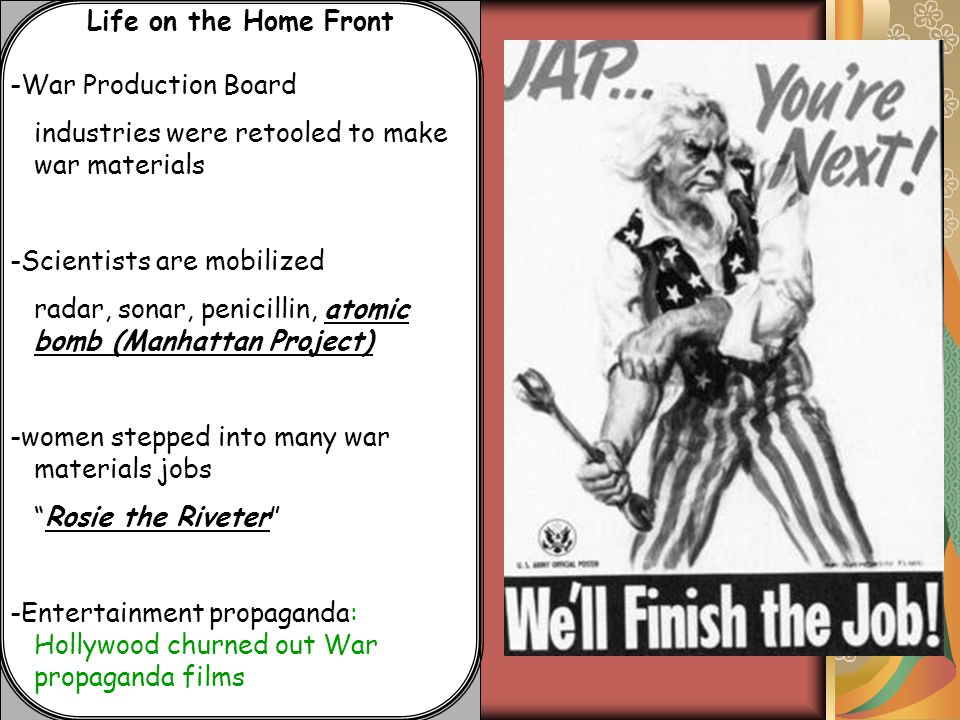 Life on the Home Front -War Production Board industries were retooled to make war materials -Scientists are mobilized radar, sonar, penicillin, atomic bomb (Manhattan Project) -women stepped into many war materials jobs Rosie the Riveter -Entertainment propaganda: Hollywood churned out War propaganda films