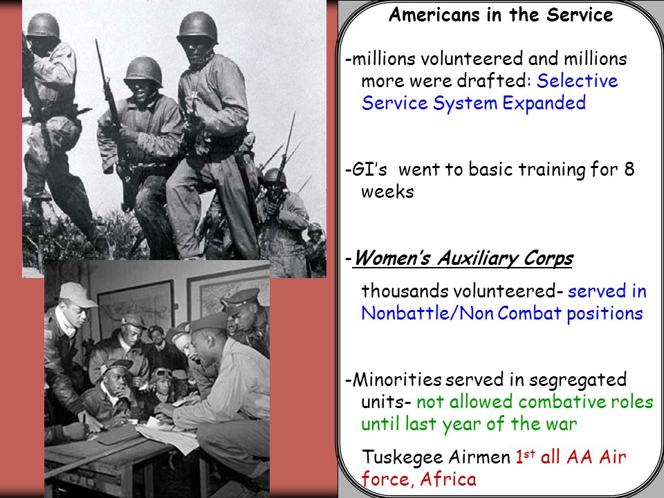 Americans in the Service -millions volunteered and millions more were drafted: Selective Service System Expanded -GI's went to basic training for 8 weeks -Women's Auxiliary Corps thousands volunteered- served in Nonbattle/Non Combat positions -Minorities served in segregated units- not allowed combative roles until last year of the war Tuskegee Airmen 1 st all AA Air force, Africa