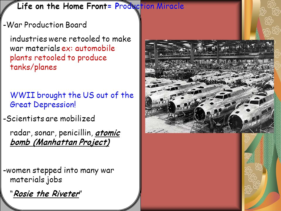 Life on the Home Front -Scientists are mobilized: to bring into the war effort radar, sonar, penicillin, atomic bomb (Manhattan Project) : intensive program to build an atomic bomb in shorter than 3 yrs *Albert Einstein warned against it -women stepped into many war materials jobs Rosie the Riveter icon for women in the workforce- propanda -Entertainment propaganda -newsreels
