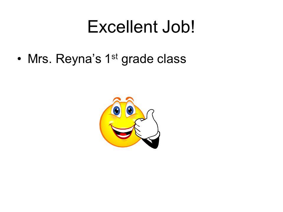 Excellent Job! Mrs. Reyna's 1 st grade class
