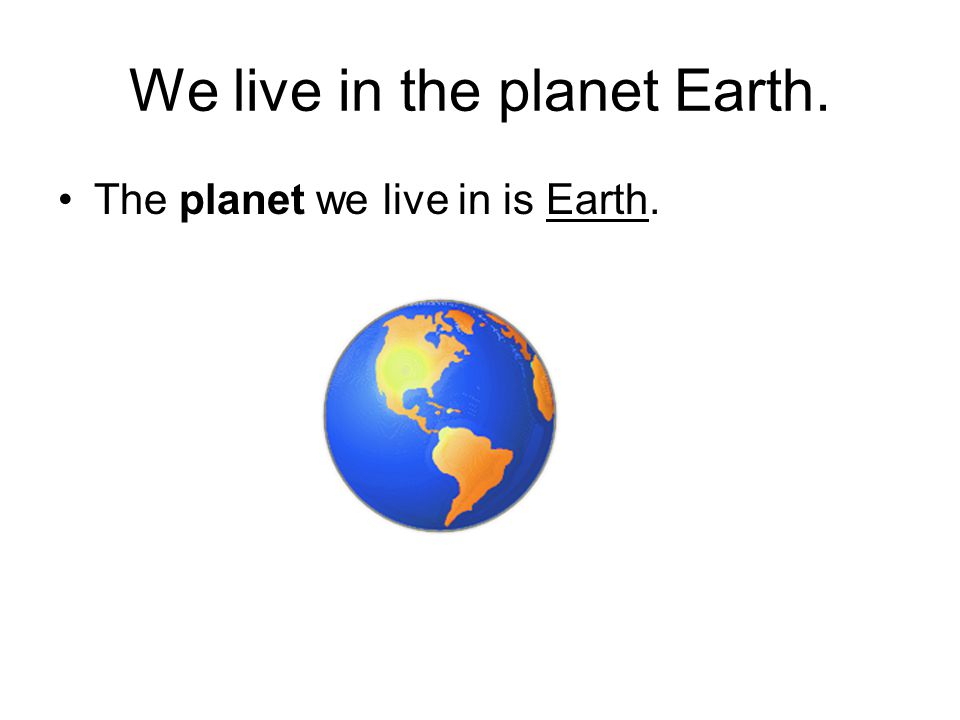 We live in the planet Earth. The planet we live in is Earth.