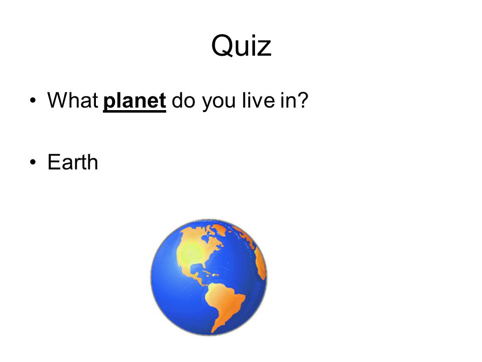 Quiz What planet do you live in? Earth
