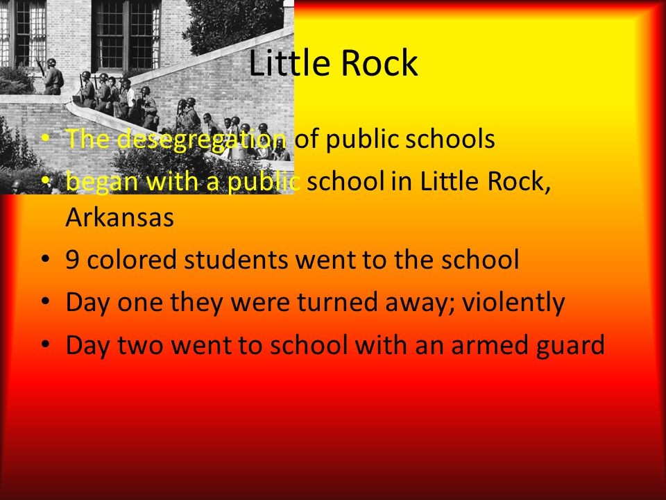 Little Rock The desegregation of public schools began with a public school in Little Rock, Arkansas 9 colored students went to the school Day one they