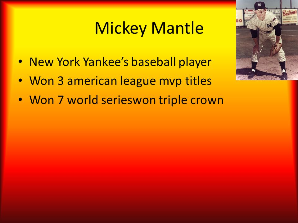 Mickey Mantle New York Yankee's baseball player Won 3 american league mvp titles Won 7 world serieswon triple crown