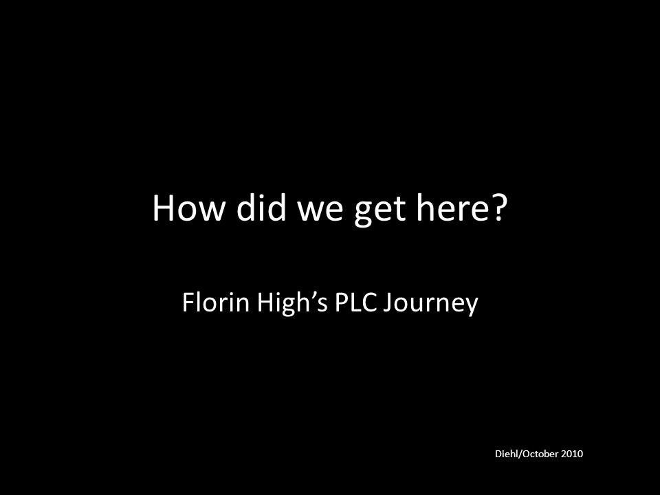 How did we get here Florin High's PLC Journey Diehl/October 2010
