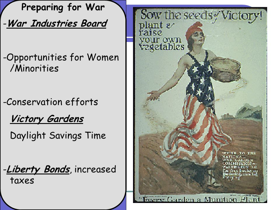 Preparing for War -War Industries Board -Opportunities for Women /Minorities -Conservation efforts Victory Gardens Daylight Savings Time -Liberty Bonds, increased taxes