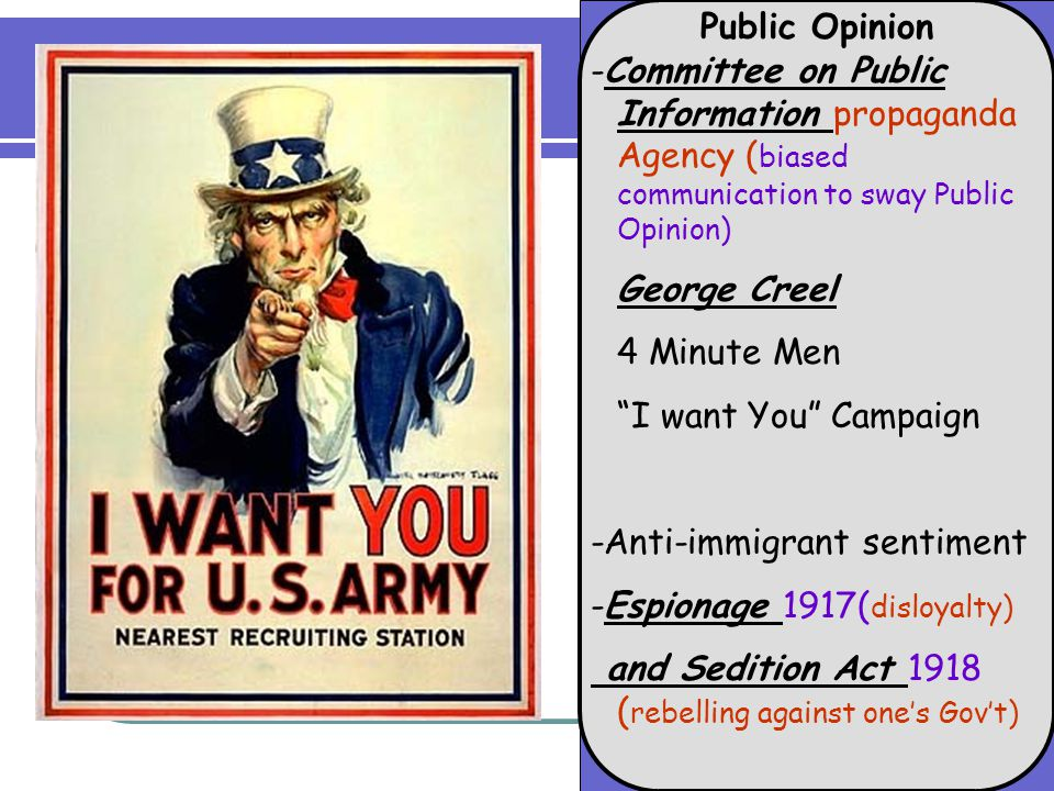Public Opinion -Committee on Public Information propaganda Agency ( biased communication to sway Public Opinion) George Creel 4 Minute Men I want You Campaign -Anti-immigrant sentiment -Espionage 1917( disloyalty) and Sedition Act 1918 ( rebelling against one's Gov't)