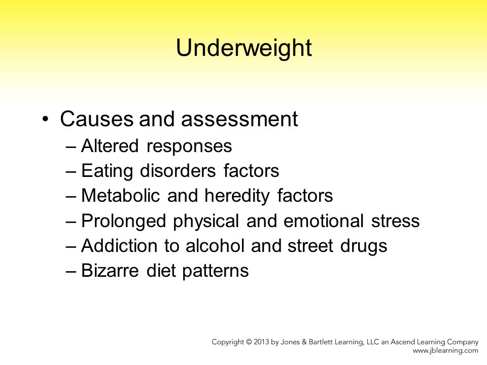 Underweight Causes and assessment –Altered responses –Eating disorders factors –Metabolic and heredity factors –Prolonged physical and emotional stres