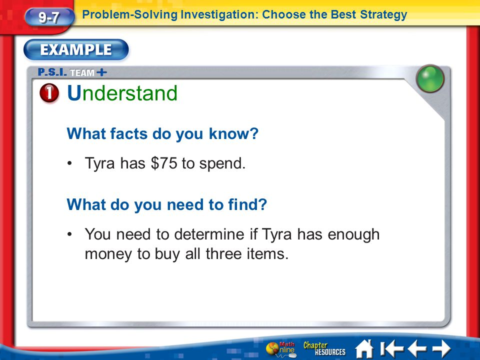 Lesson 7 Ex1 Understand What facts do you know? Tyra has $75 to spend. What do you need to find? You need to determine if Tyra has enough money to buy