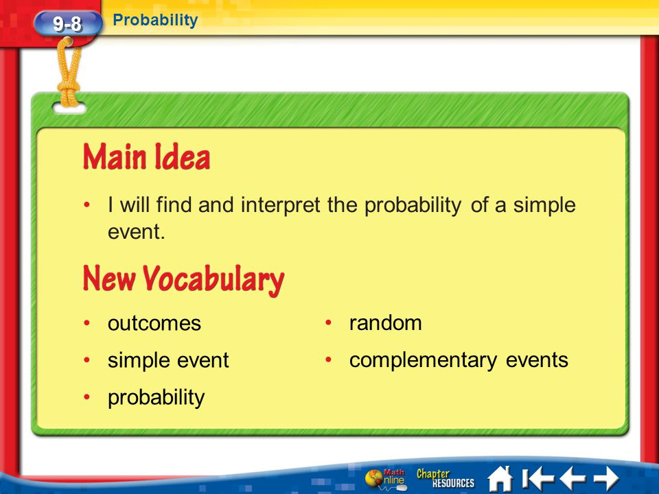 9-8 Probability Lesson 8 MI/Vocab I will find and interpret the probability of a simple event. outcomes simple event probability random complementary