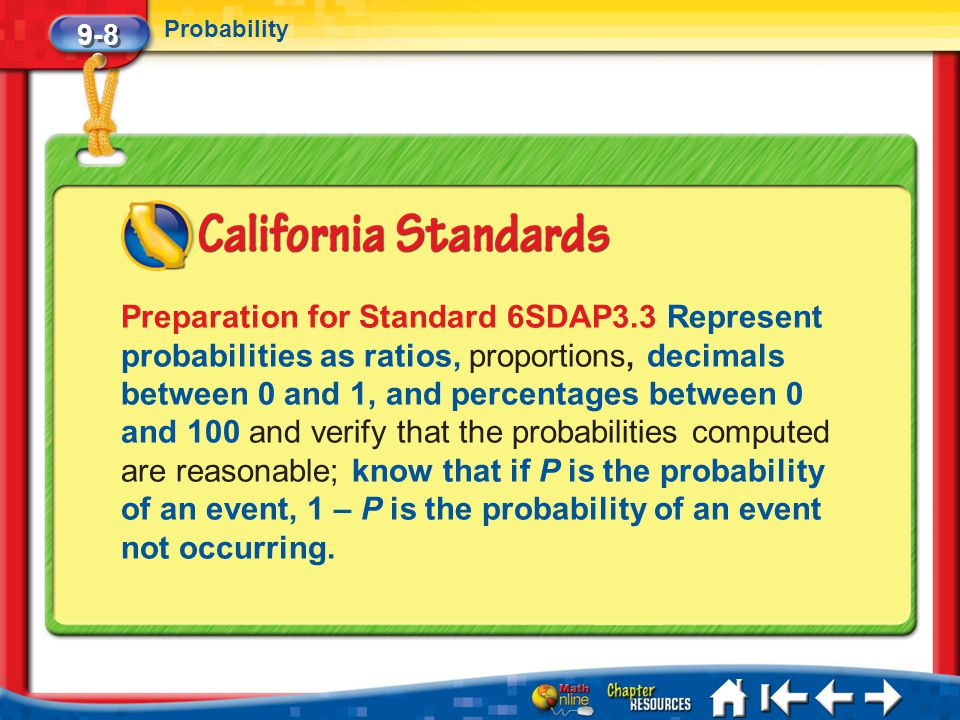 9-8 Probability Lesson 8 Standard 1 Preparation for Standard 6SDAP3.3 Represent probabilities as ratios, proportions, decimals between 0 and 1, and pe