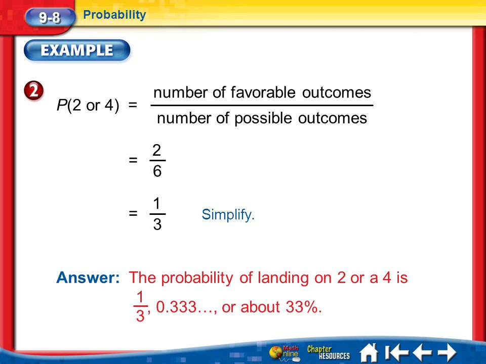 Lesson 8 Ex2 9-8 Probability P(2 or 4) = number of favorable outcomes number of possible outcomes 2 6 = 1 3 = Simplify. Answer: The probability of lan