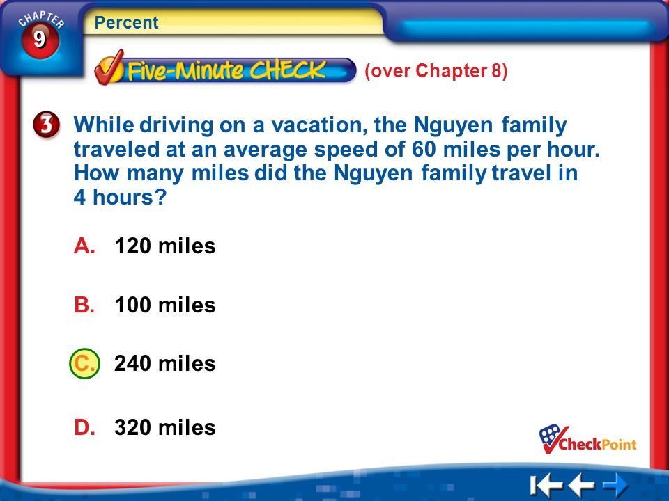 9 9 Percent A. 120 miles B. 100 miles C. 240 miles D. 320 miles 5Min 1-3 (over Chapter 8) While driving on a vacation, the Nguyen family traveled at a
