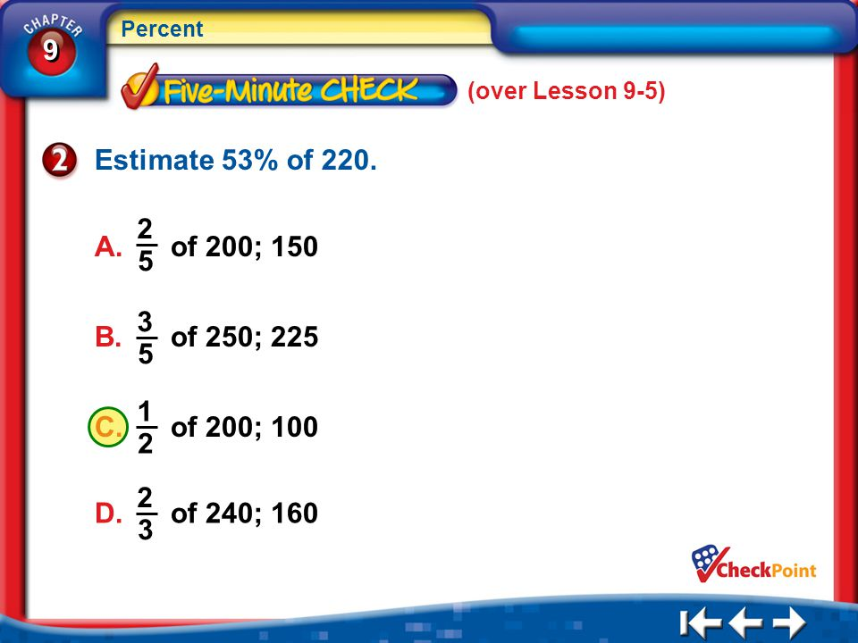 9 9 Percent 5Min 6-2 (over Lesson 9-5) Estimate 53% of 220. C. of 200; 100 1 2 B. of 250; 225 3 5 A. of 200; 150 2 5 D. of 240; 160 2 3