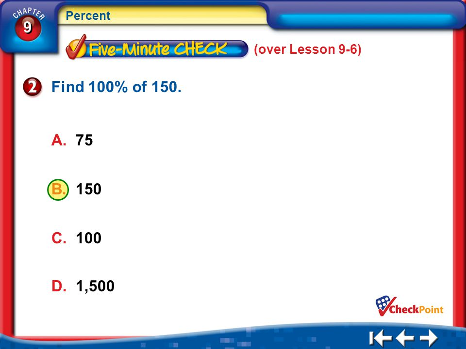 9 9 Percent B. 150 5Min 7-2 (over Lesson 9-6) D. 1,500 C. 100 A. 75 Find 100% of 150.