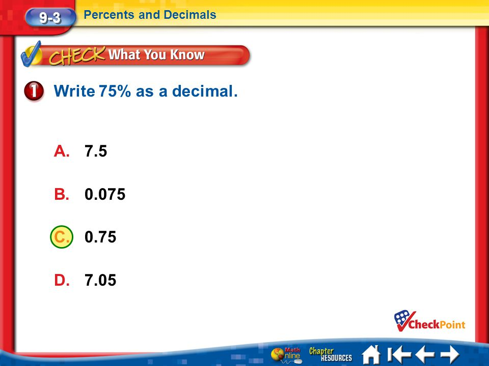 Lesson 3 CYP1 9-3 Percents and Decimals Write 75% as a decimal. A.7.5 B.0.075 C.0.75 D.7.05