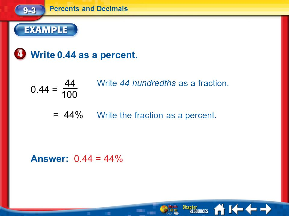 Lesson 3 Ex4 Write 0.44 as a percent. 0.44 = 9-3 Percents and Decimals 44 100 Write 44 hundredths as a fraction. = 44% Write the fraction as a percent