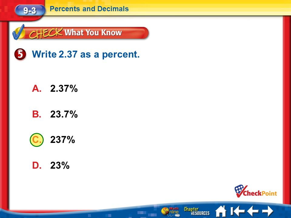 Lesson 3 CYP5 9-3 Percents and Decimals Write 2.37 as a percent. A.2.37% B.23.7% C.237% D.23%