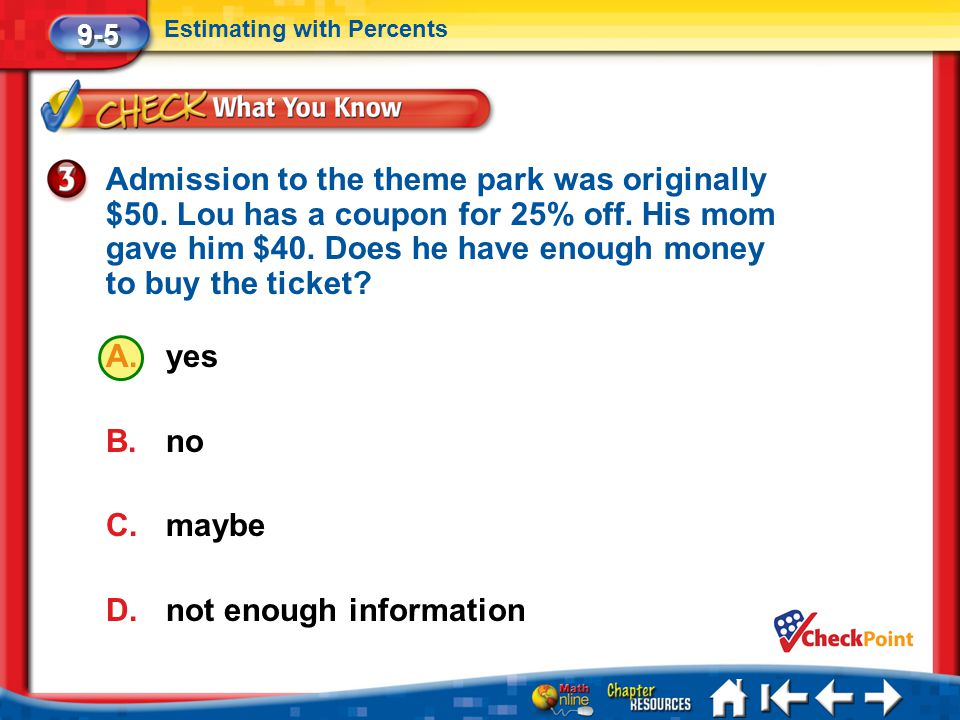 Lesson 5 CYP3 9-5 Estimating with Percents Admission to the theme park was originally $50. Lou has a coupon for 25% off. His mom gave him $40. Does he