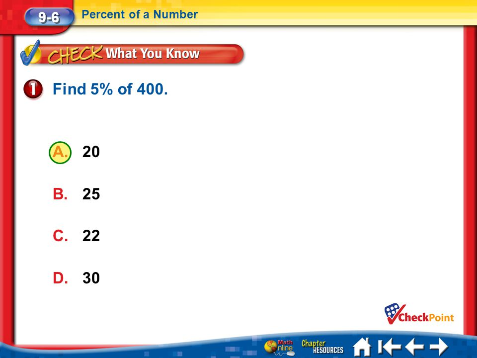 Lesson 6 CYP1 9-6 Percent of a Number Find 5% of 400. A.20 B.25 C.22 D.30