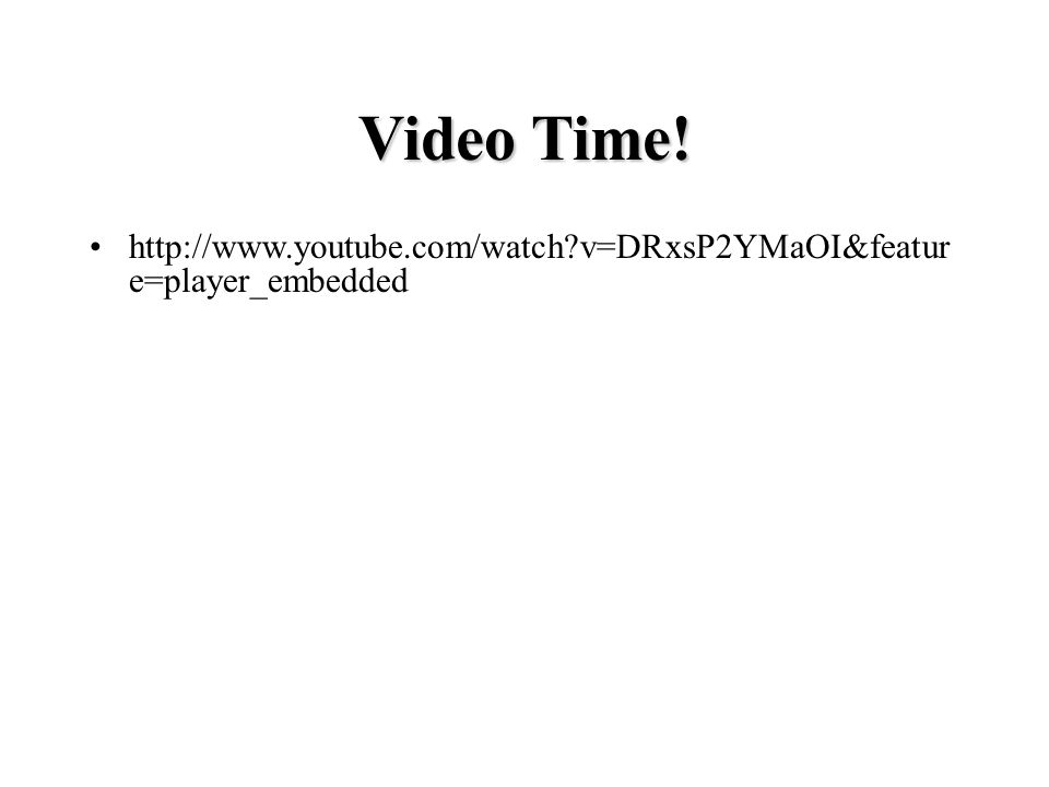 http://www.youtube.com/watch?v=DRxsP2YMaOI&featur e=player_embedded Video Time!