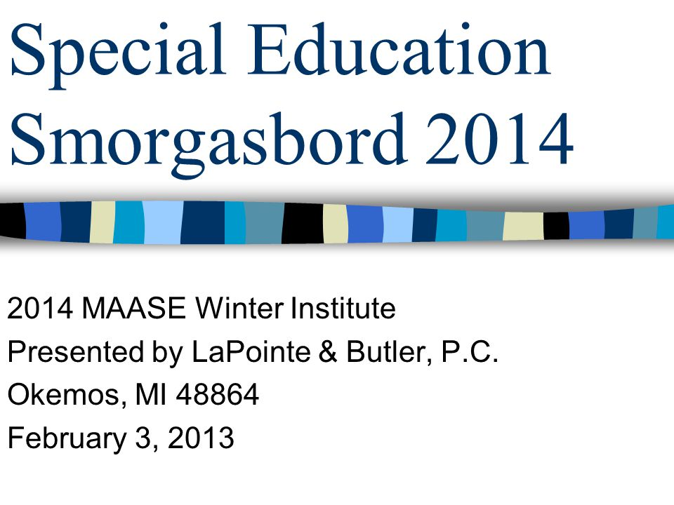 Special Education Smorgasbord 2014 2014 MAASE Winter Institute Presented by LaPointe & Butler, P.C.