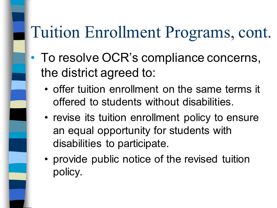 Tuition Enrollment Programs, cont. To resolve OCR's compliance concerns, the district agreed to: offer tuition enrollment on the same terms it offered