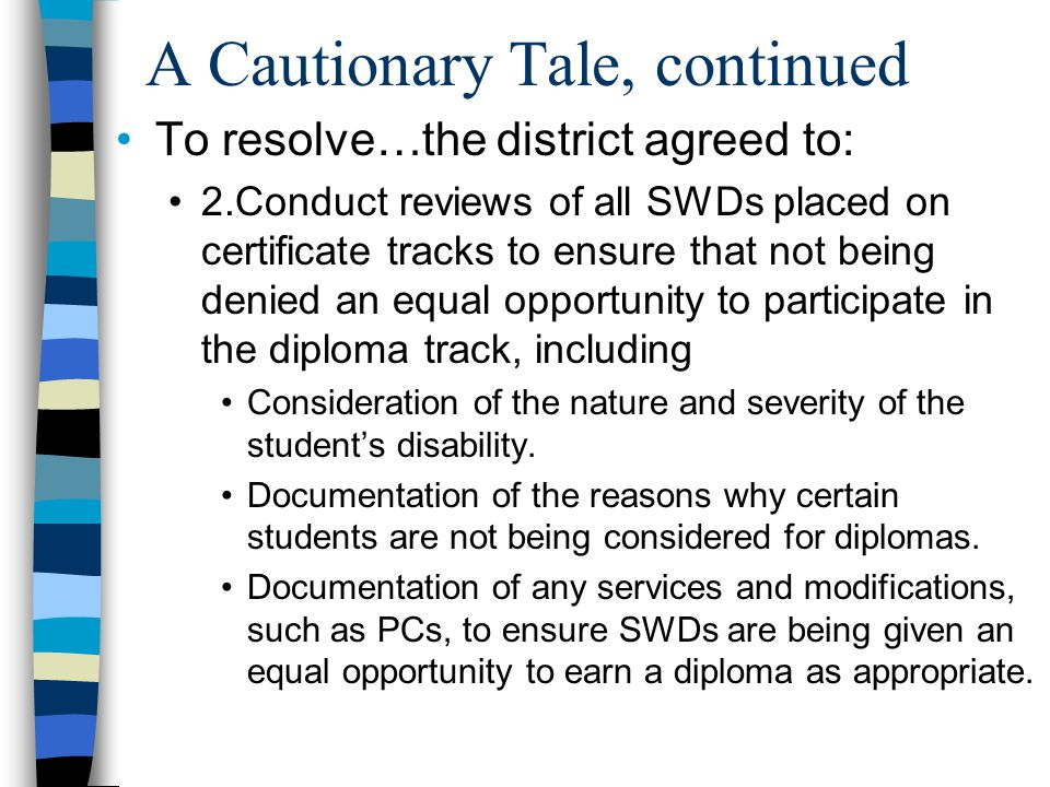 A Cautionary Tale, continued To resolve…the district agreed to: 2.Conduct reviews of all SWDs placed on certificate tracks to ensure that not being denied an equal opportunity to participate in the diploma track, including Consideration of the nature and severity of the student's disability.