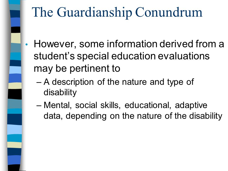 The Guardianship Conundrum However, some information derived from a student's special education evaluations may be pertinent to –A description of the nature and type of disability –Mental, social skills, educational, adaptive data, depending on the nature of the disability