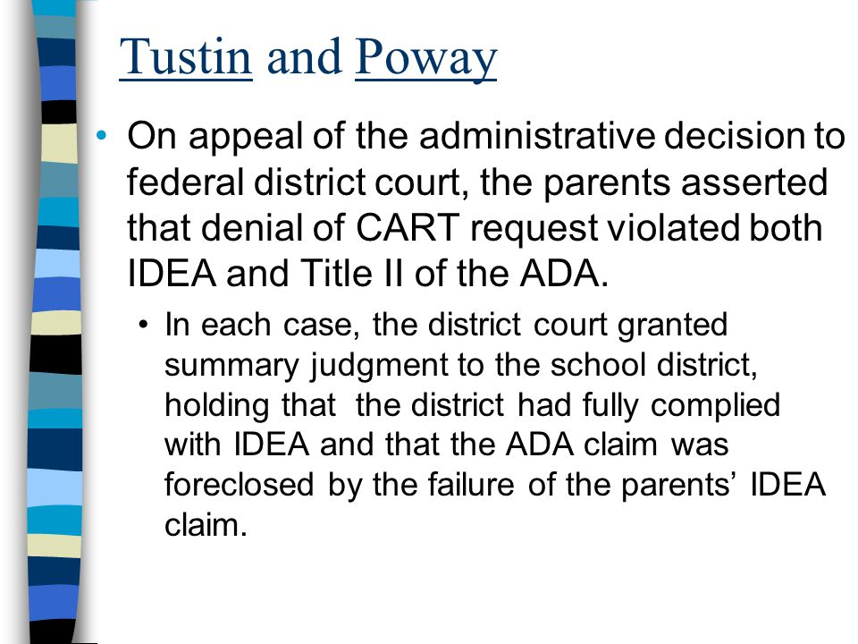 Tustin and Poway On appeal of the administrative decision to federal district court, the parents asserted that denial of CART request violated both IDEA and Title II of the ADA.