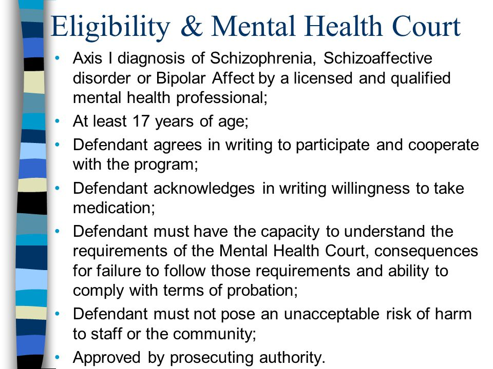 Eligibility & Mental Health Court Axis I diagnosis of Schizophrenia, Schizoaffective disorder or Bipolar Affect by a licensed and qualified mental health professional; At least 17 years of age; Defendant agrees in writing to participate and cooperate with the program; Defendant acknowledges in writing willingness to take medication; Defendant must have the capacity to understand the requirements of the Mental Health Court, consequences for failure to follow those requirements and ability to comply with terms of probation; Defendant must not pose an unacceptable risk of harm to staff or the community; Approved by prosecuting authority.