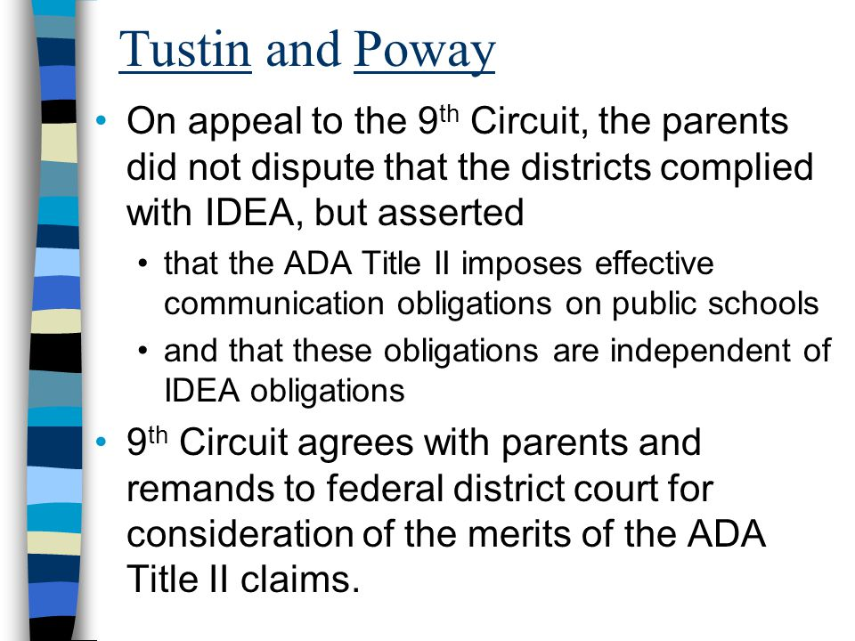 Tustin and Poway On appeal to the 9 th Circuit, the parents did not dispute that the districts complied with IDEA, but asserted that the ADA Title II imposes effective communication obligations on public schools and that these obligations are independent of IDEA obligations 9 th Circuit agrees with parents and remands to federal district court for consideration of the merits of the ADA Title II claims.