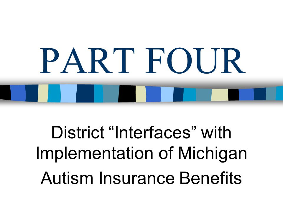 PART FOUR District Interfaces with Implementation of Michigan Autism Insurance Benefits