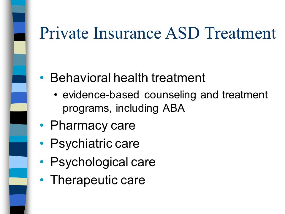 Private Insurance ASD Treatment Behavioral health treatment evidence-based counseling and treatment programs, including ABA Pharmacy care Psychiatric care Psychological care Therapeutic care