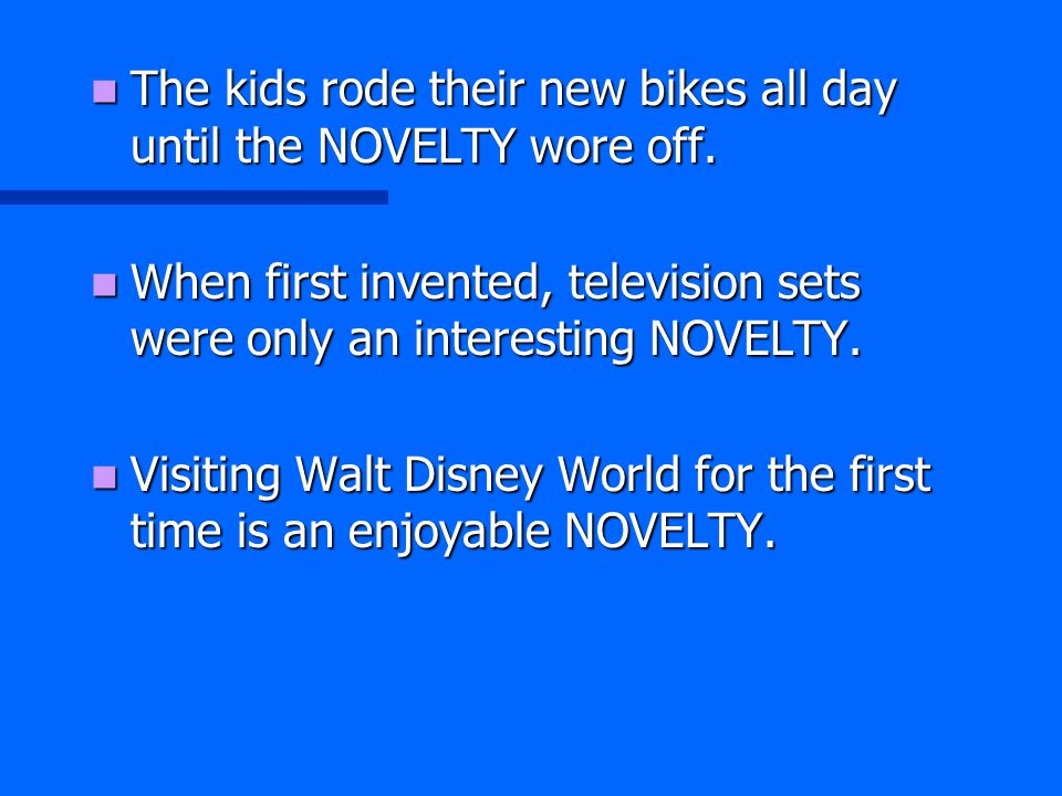 The kids rode their new bikes all day until the NOVELTY wore off. The kids rode their new bikes all day until the NOVELTY wore off. When first invente