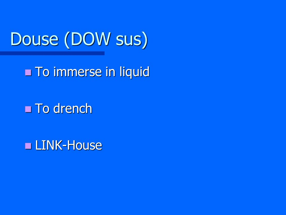 Douse (DOW sus) To immerse in liquid To immerse in liquid To drench To drench LINK-House LINK-House