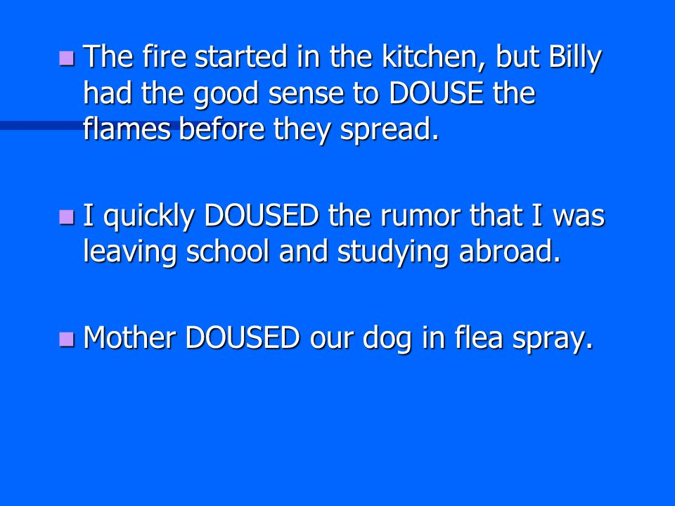 The fire started in the kitchen, but Billy had the good sense to DOUSE the flames before they spread. The fire started in the kitchen, but Billy had t