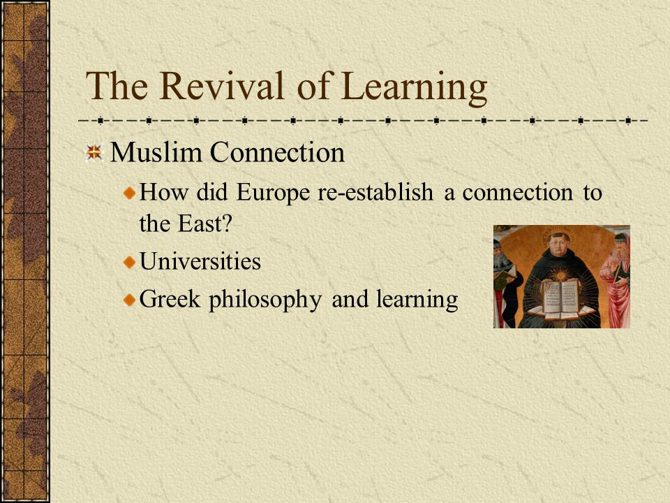 The Revival of Learning Muslim Connection How did Europe re-establish a connection to the East? Universities Greek philosophy and learning