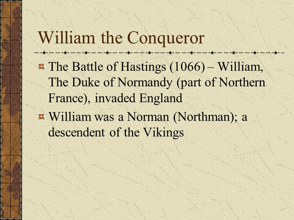 William the Conqueror The Battle of Hastings (1066) – William, The Duke of Normandy (part of Northern France), invaded England William was a Norman (N