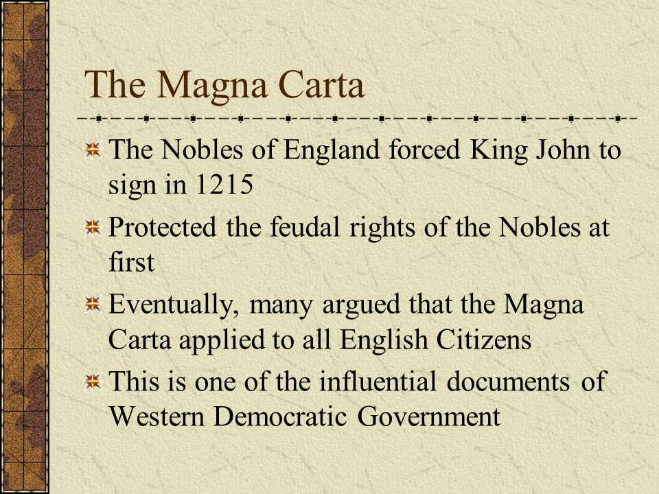 The Magna Carta The Nobles of England forced King John to sign in 1215 Protected the feudal rights of the Nobles at first Eventually, many argued that