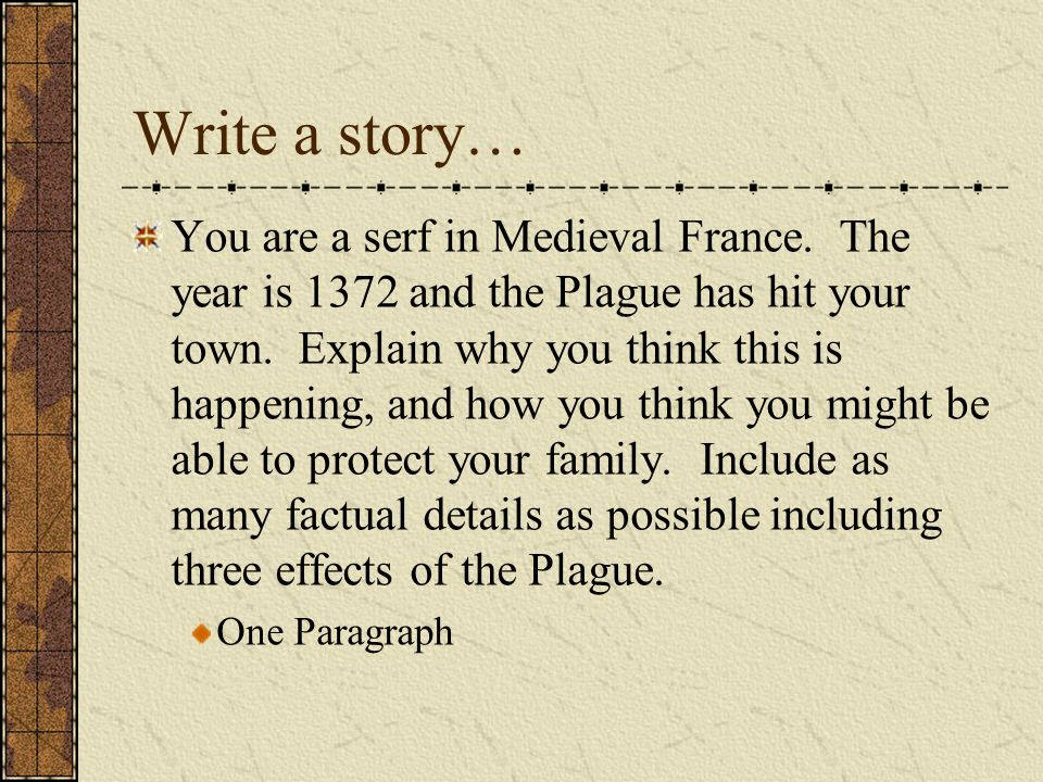Write a story… You are a serf in Medieval France. The year is 1372 and the Plague has hit your town. Explain why you think this is happening, and how