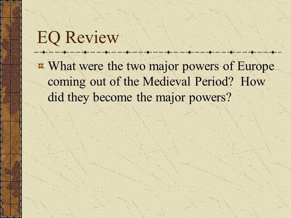 EQ Review What were the two major powers of Europe coming out of the Medieval Period? How did they become the major powers?