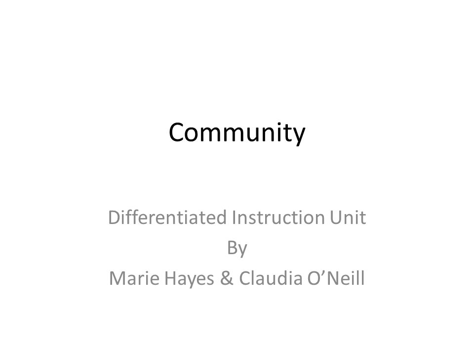 Community Differentiated Instruction Unit By Marie Hayes & Claudia O'Neill