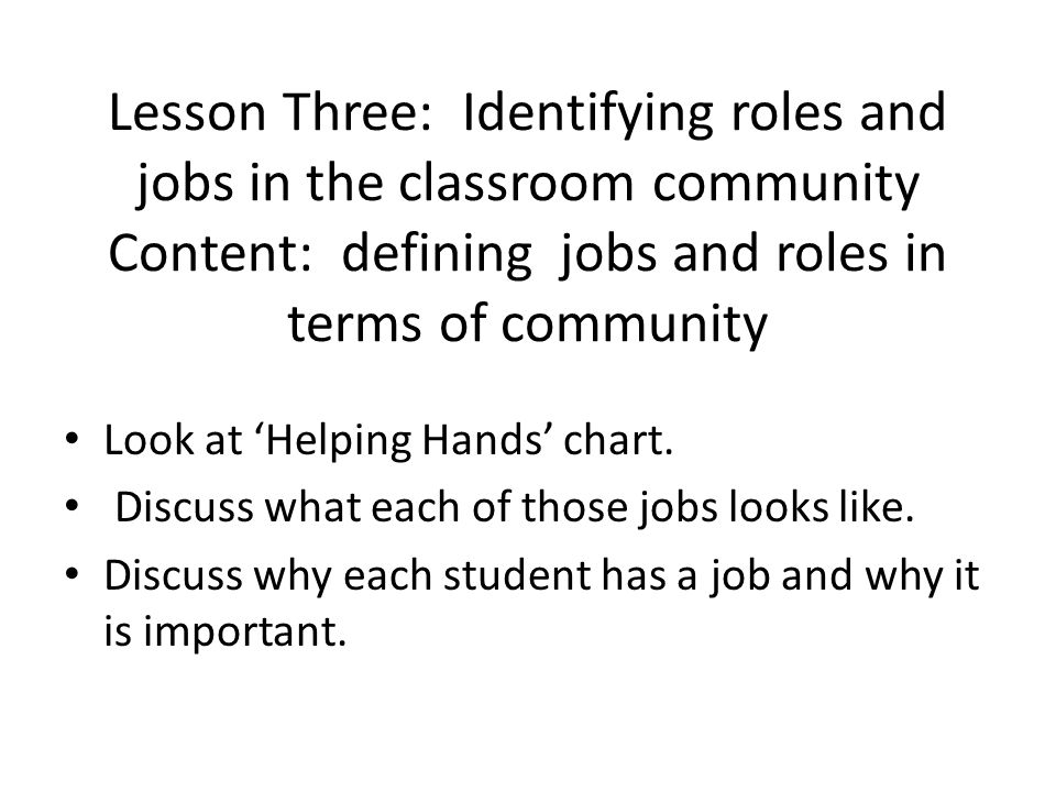 Lesson Three: Identifying roles and jobs in the classroom community Content: defining jobs and roles in terms of community Look at 'Helping Hands' chart.