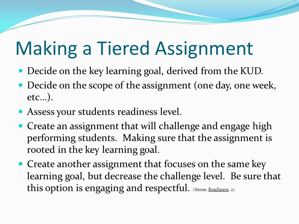 Making a Tiered Assignment Decide on the key learning goal, derived from the KUD. Decide on the scope of the assignment (one day, one week, etc…). Ass