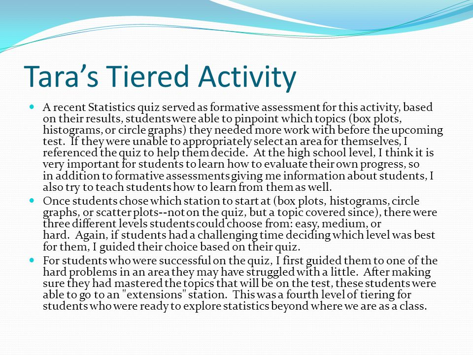 Tara's Tiered Activity A recent Statistics quiz served as formative assessment for this activity, based on their results, students were able to pinpoi