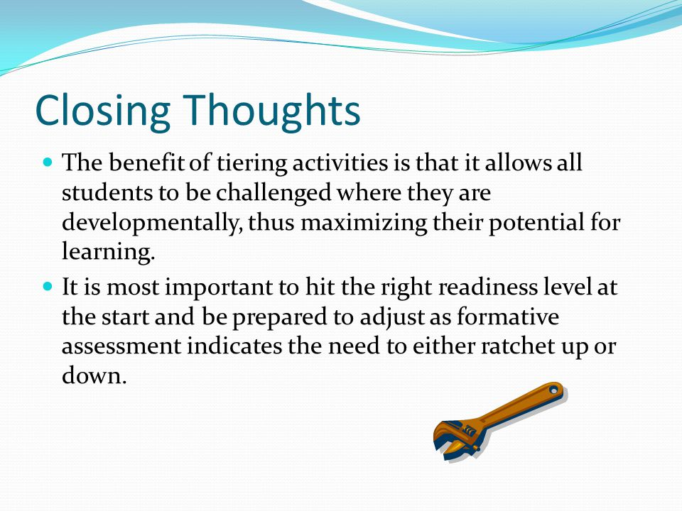 Closing Thoughts The benefit of tiering activities is that it allows all students to be challenged where they are developmentally, thus maximizing the