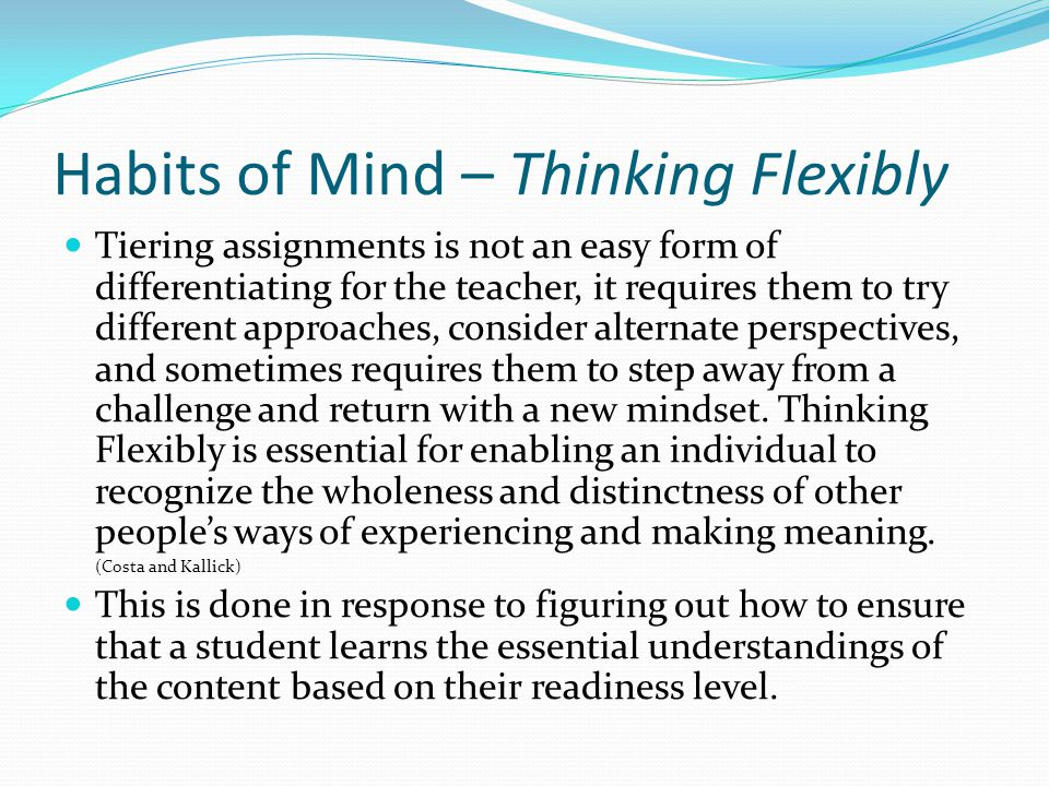 Habits of Mind – Thinking Flexibly Tiering assignments is not an easy form of differentiating for the teacher, it requires them to try different appro