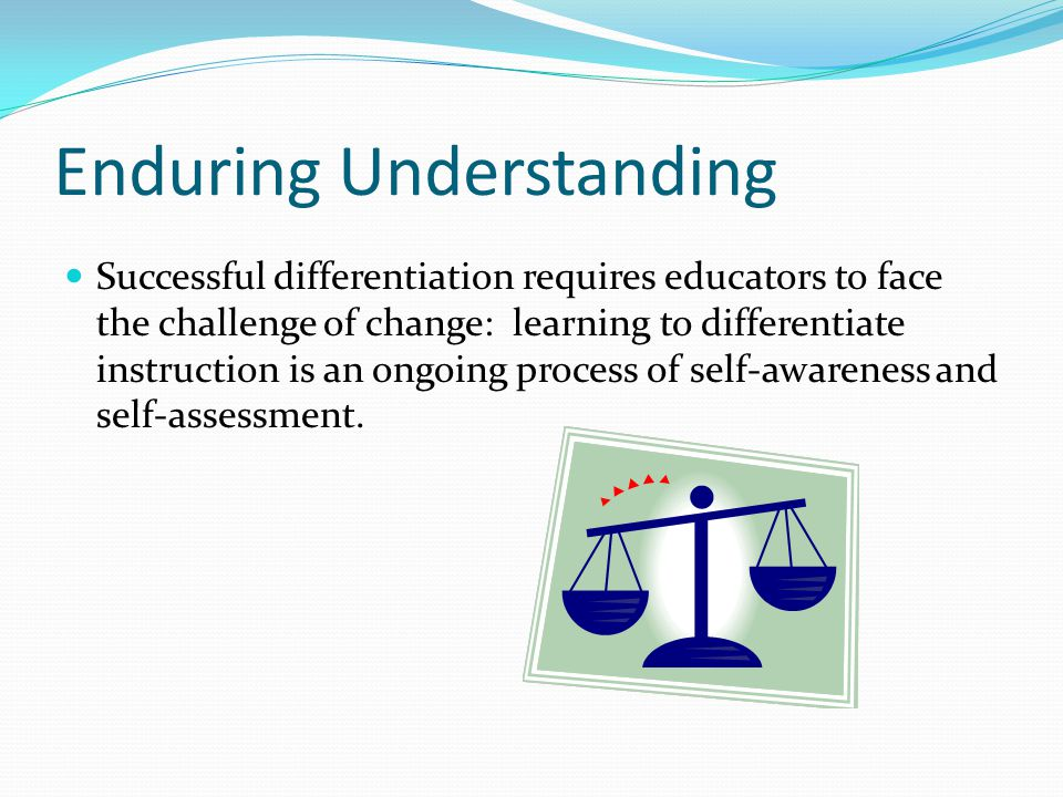 Enduring Understanding Successful differentiation requires educators to face the challenge of change: learning to differentiate instruction is an ongoing process of self-awareness and self-assessment.